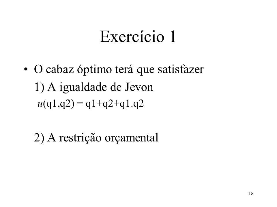 18 Exercício 1 O cabaz óptimo terá que satisfazer 1) A igualdade de Jevon u(q1,q2) = q1+q2+q1.q2 2) A restrição orçamental