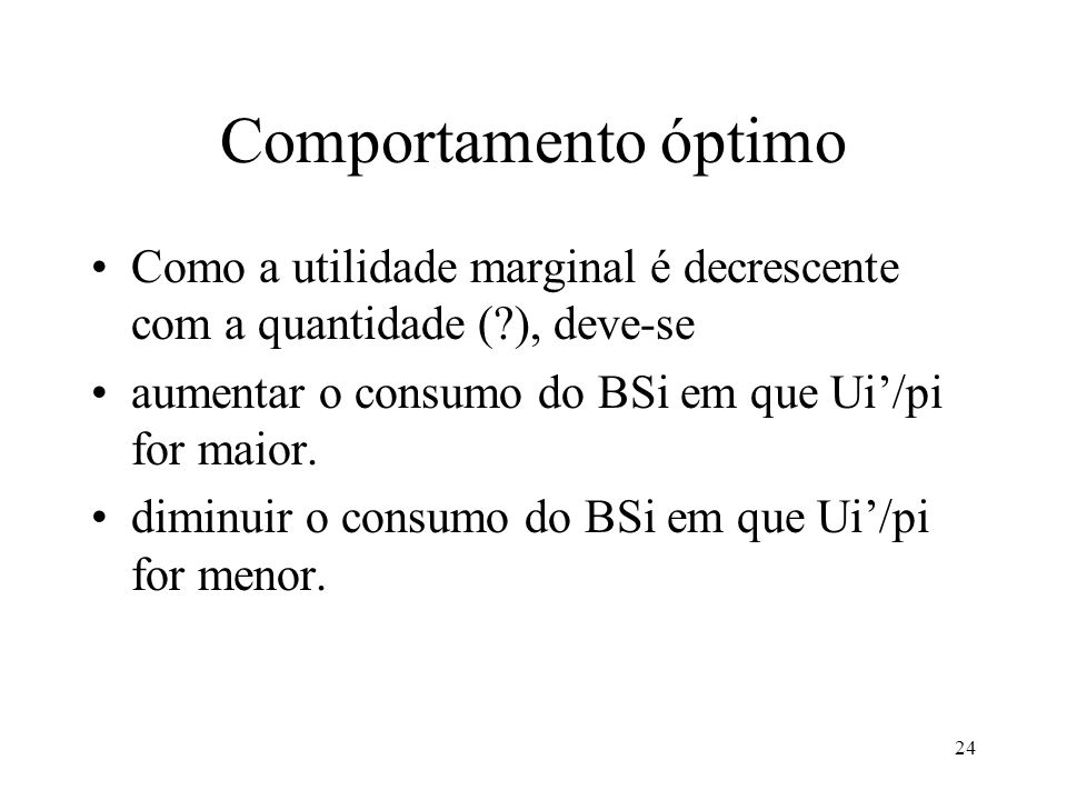 24 Comportamento óptimo Como a utilidade marginal é decrescente com a quantidade (?), deve-se aumentar o consumo do BSi em que Ui/pi for maior. diminu