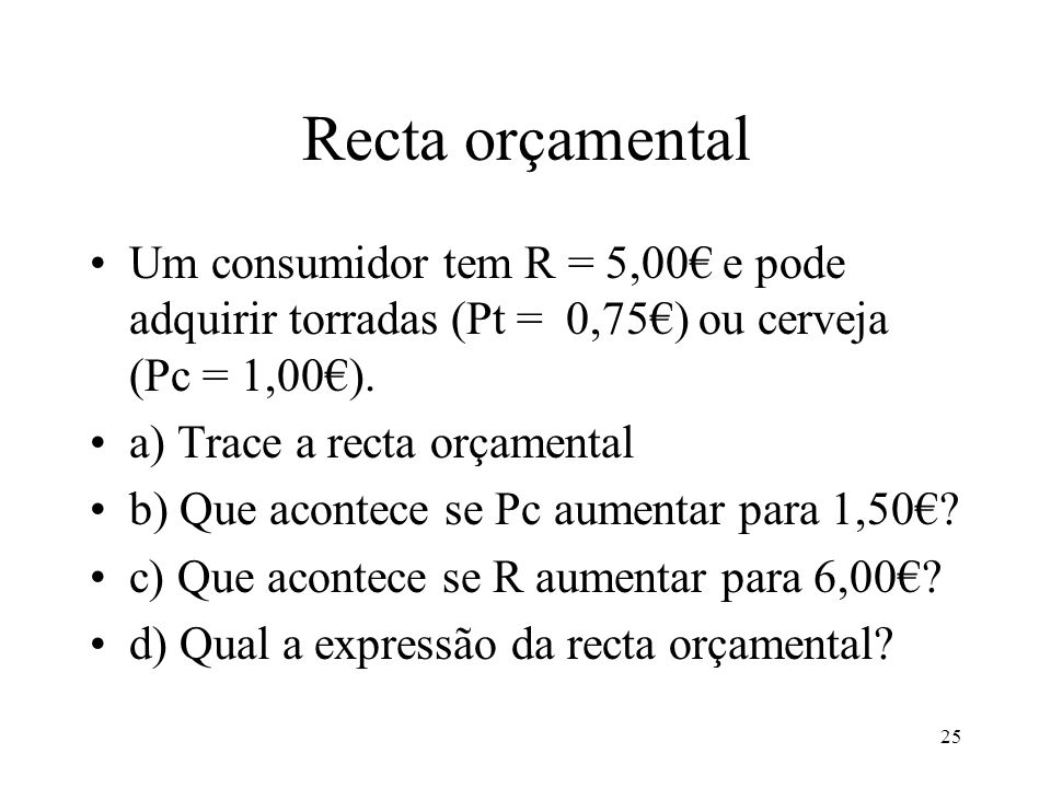 25 Recta orçamental Um consumidor tem R = 5,00 e pode adquirir torradas (Pt = 0,75) ou cerveja (Pc = 1,00). a) Trace a recta orçamental b) Que acontec
