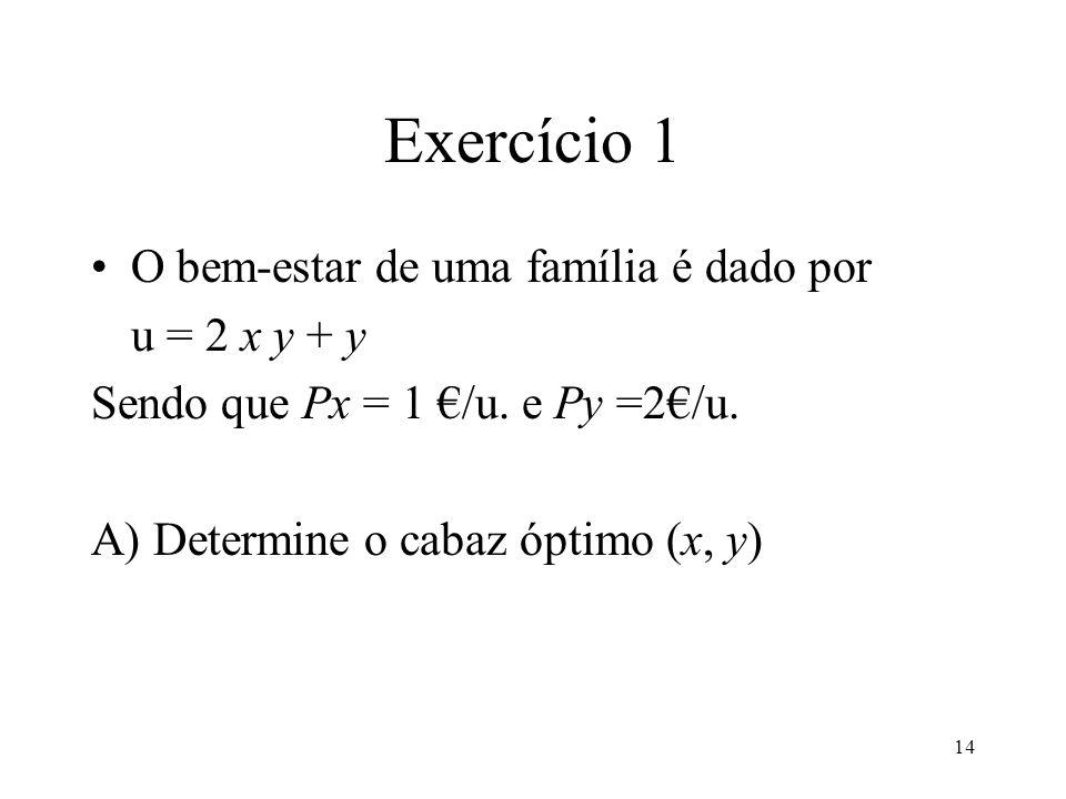 14 Exercício 1 O bem-estar de uma família é dado por u = 2 x y + y Sendo que Px = 1 /u. e Py =2/u. A) Determine o cabaz óptimo (x, y)