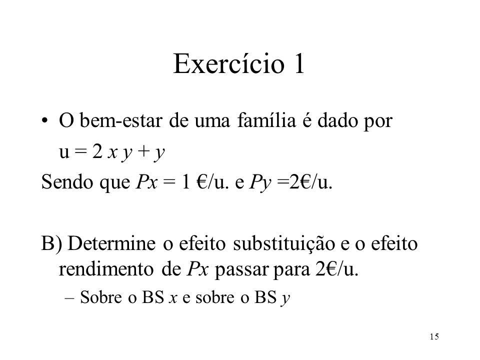 15 Exercício 1 O bem-estar de uma família é dado por u = 2 x y + y Sendo que Px = 1 /u. e Py =2/u. B) Determine o efeito substituição e o efeito rendi