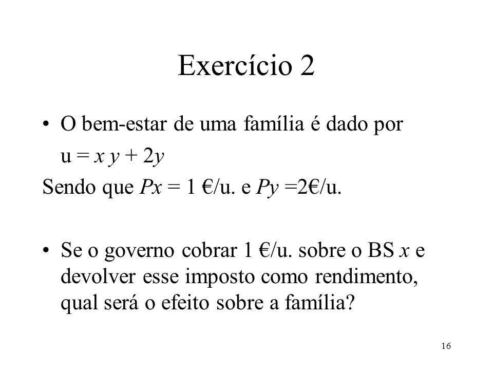 16 Exercício 2 O bem-estar de uma família é dado por u = x y + 2y Sendo que Px = 1 /u. e Py =2/u. Se o governo cobrar 1 /u. sobre o BS x e devolver es