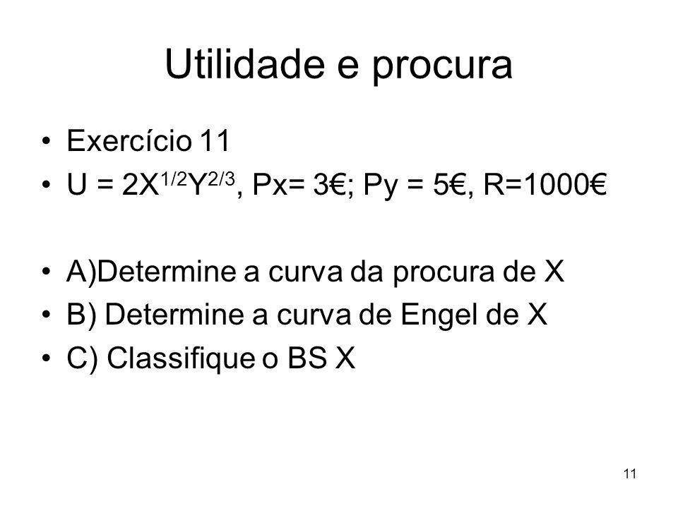 11 Utilidade e procura Exercício 11 U = 2X 1/2 Y 2/3, Px= 3; Py = 5, R=1000 A)Determine a curva da procura de X B) Determine a curva de Engel de X C)