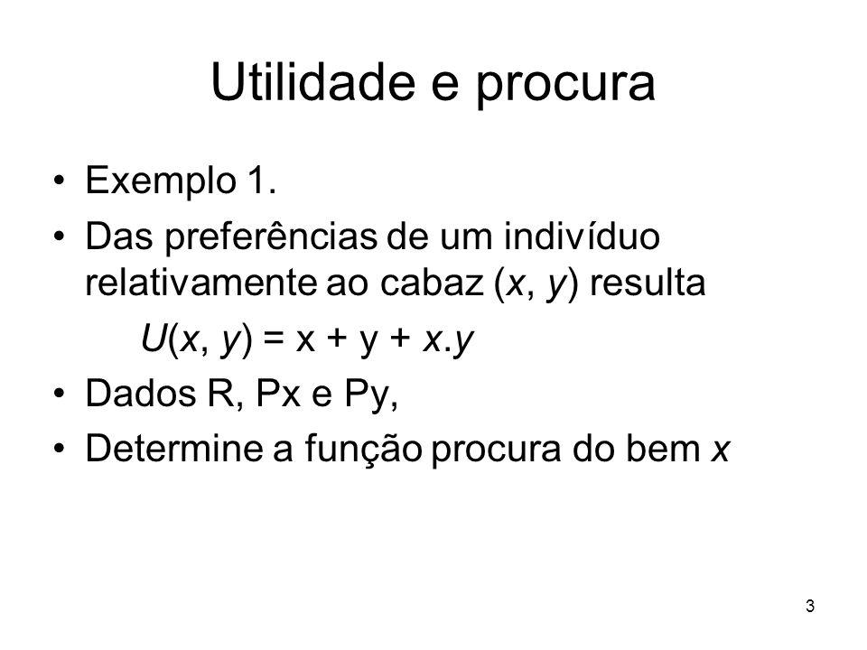 3 Utilidade e procura Exemplo 1. Das preferências de um indivíduo relativamente ao cabaz (x, y) resulta U(x, y) = x + y + x.y Dados R, Px e Py, Determ