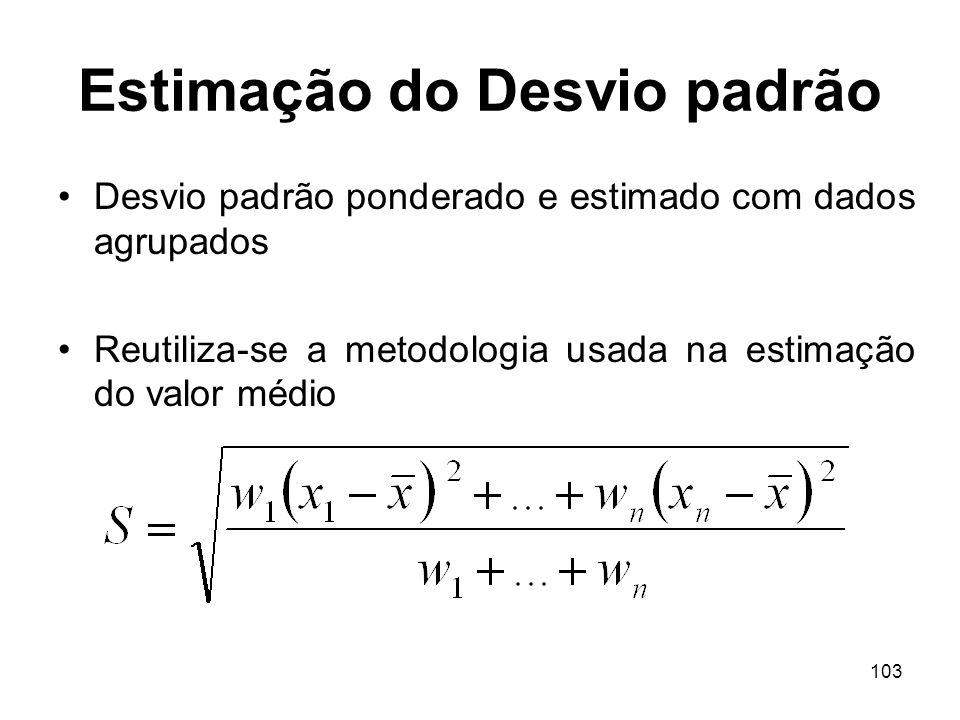 103 Estimação do Desvio padrão Desvio padrão ponderado e estimado com dados agrupados Reutiliza-se a metodologia usada na estimação do valor médio