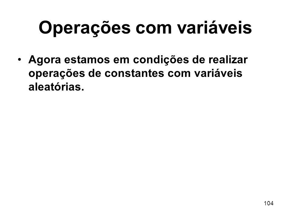 104 Operações com variáveis Agora estamos em condições de realizar operações de constantes com variáveis aleatórias.