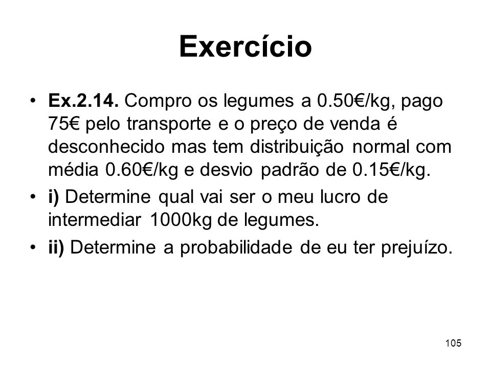 105 Exercício Ex.2.14. Compro os legumes a 0.50/kg, pago 75 pelo transporte e o preço de venda é desconhecido mas tem distribuição normal com média 0.