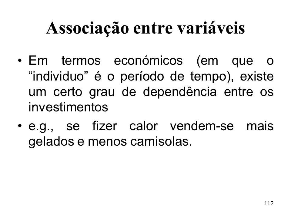 112 Associação entre variáveis Em termos económicos (em que o individuo é o período de tempo), existe um certo grau de dependência entre os investimen