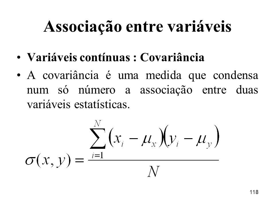 118 Associação entre variáveis Variáveis contínuas : Covariância A covariância é uma medida que condensa num só número a associação entre duas variáve