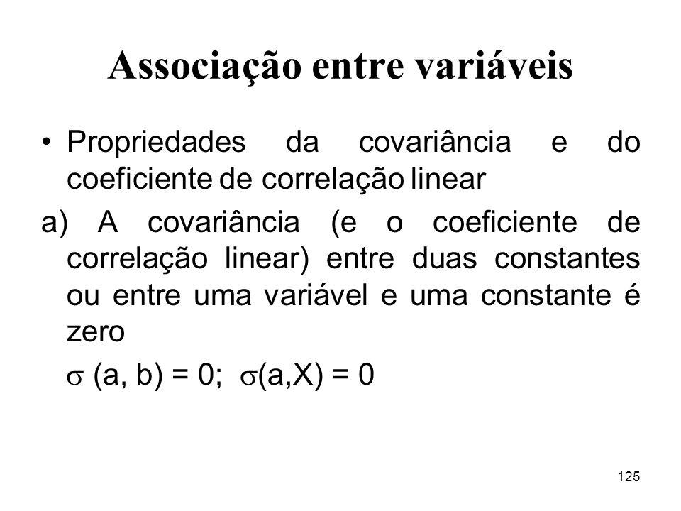 125 Associação entre variáveis Propriedades da covariância e do coeficiente de correlação linear a) A covariância (e o coeficiente de correlação linea