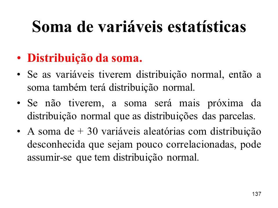 137 Soma de variáveis estatísticas Distribuição da soma. Se as variáveis tiverem distribuição normal, então a soma também terá distribuição normal. Se
