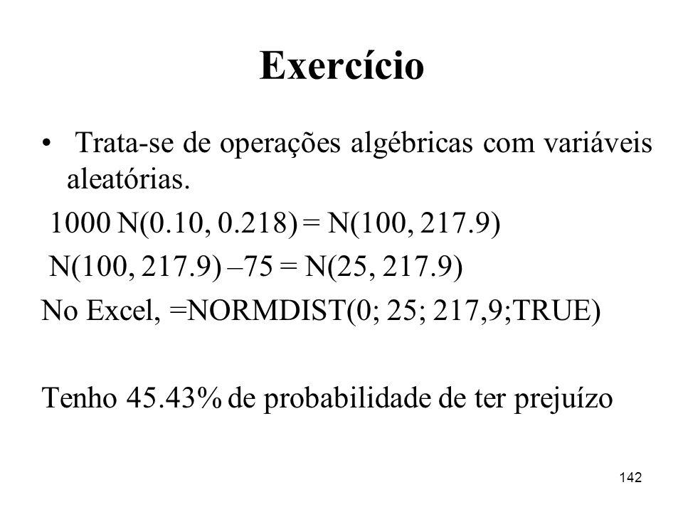 142 Exercício Trata-se de operações algébricas com variáveis aleatórias. 1000 N(0.10, 0.218) = N(100, 217.9) N(100, 217.9) –75 = N(25, 217.9) No Excel