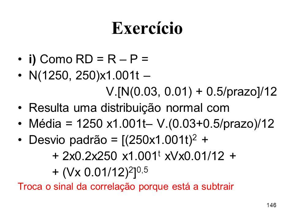 146 Exercício i) Como RD = R – P = N(1250, 250)x1.001t – V.[N(0.03, 0.01) + 0.5/prazo]/12 Resulta uma distribuição normal com Média = 1250 x1.001t– V.