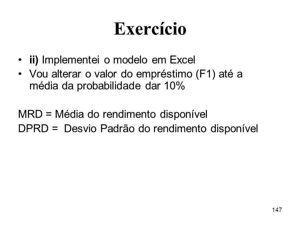 147 Exercício ii) Implementei o modelo em Excel Vou alterar o valor do empréstimo (F1) até a média da probabilidade dar 10% MRD = Média do rendimento