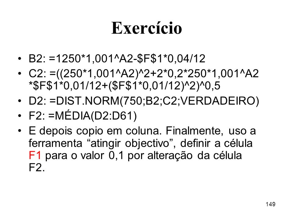 149 Exercício B2: =1250*1,001^A2-$F$1*0,04/12 C2: =((250*1,001^A2)^2+2*0,2*250*1,001^A2 *$F$1*0,01/12+($F$1*0,01/12)^2)^0,5 D2: =DIST.NORM(750;B2;C2;V