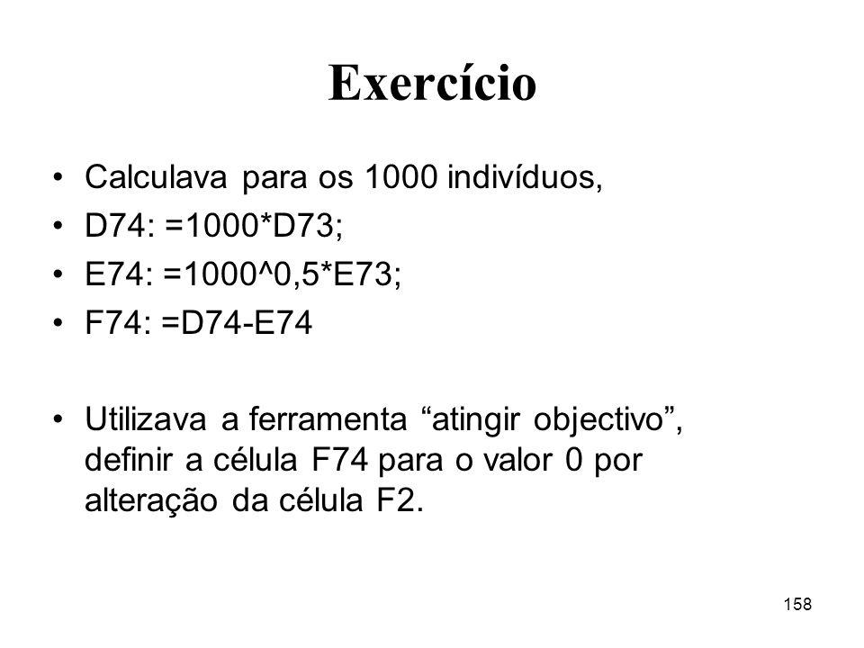 158 Exercício Calculava para os 1000 indivíduos, D74: =1000*D73; E74: =1000^0,5*E73; F74: =D74-E74 Utilizava a ferramenta atingir objectivo, definir a