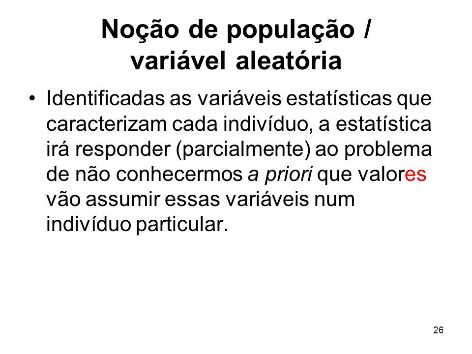 26 Noção de população / variável aleatória Identificadas as variáveis estatísticas que caracterizam cada indivíduo, a estatística irá responder (parci