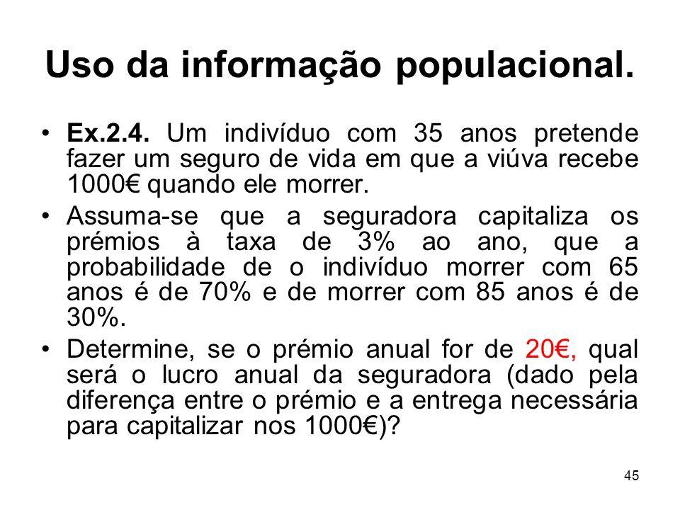 45 Uso da informação populacional. Ex.2.4. Um indivíduo com 35 anos pretende fazer um seguro de vida em que a viúva recebe 1000 quando ele morrer. Ass