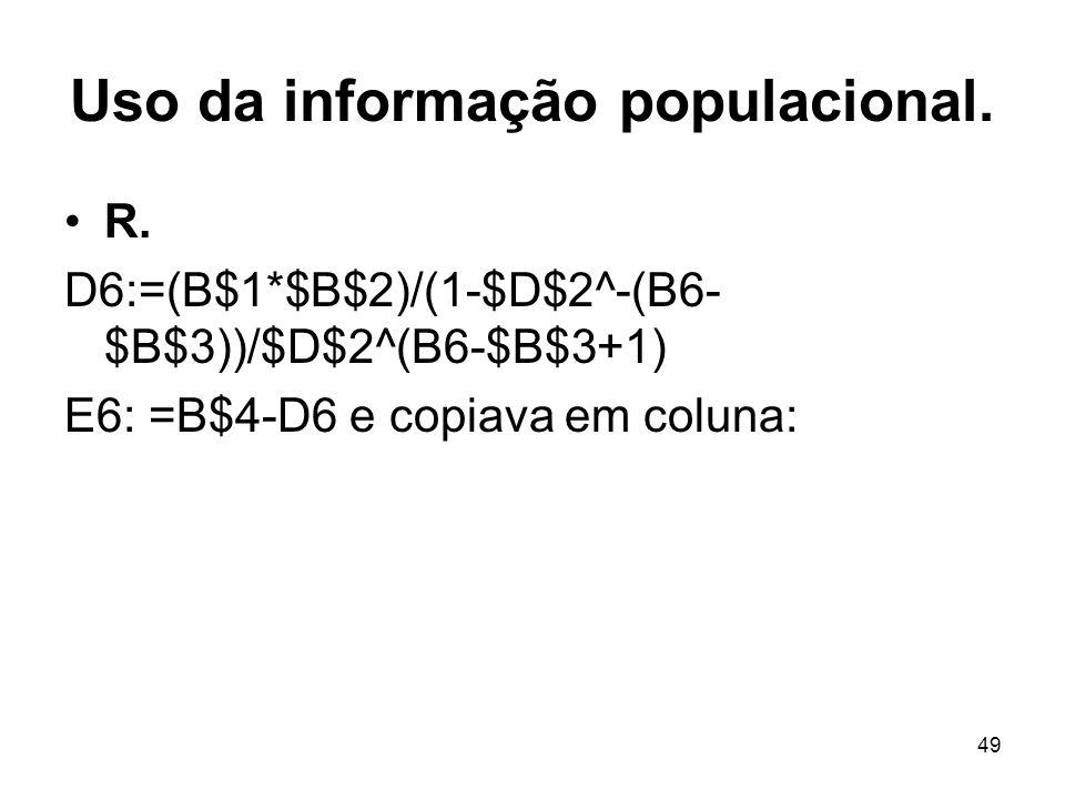 49 Uso da informação populacional. R. D6:=(B$1*$B$2)/(1-$D$2^-(B6- $B$3))/$D$2^(B6-$B$3+1) E6: =B$4-D6 e copiava em coluna: