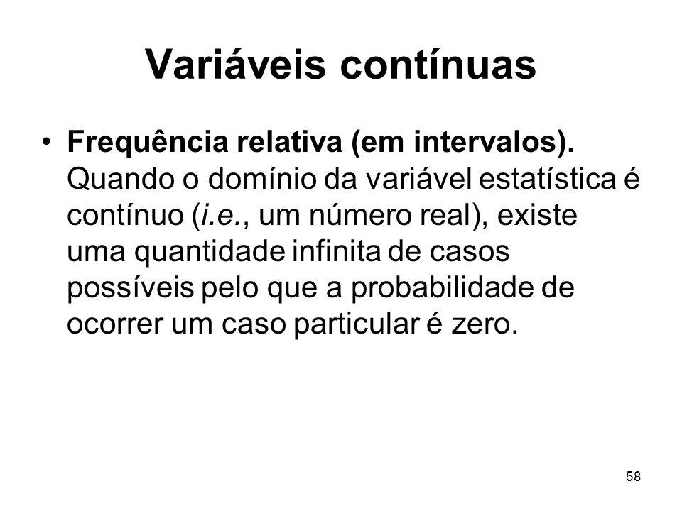 58 Variáveis contínuas Frequência relativa (em intervalos). Quando o domínio da variável estatística é contínuo (i.e., um número real), existe uma qua