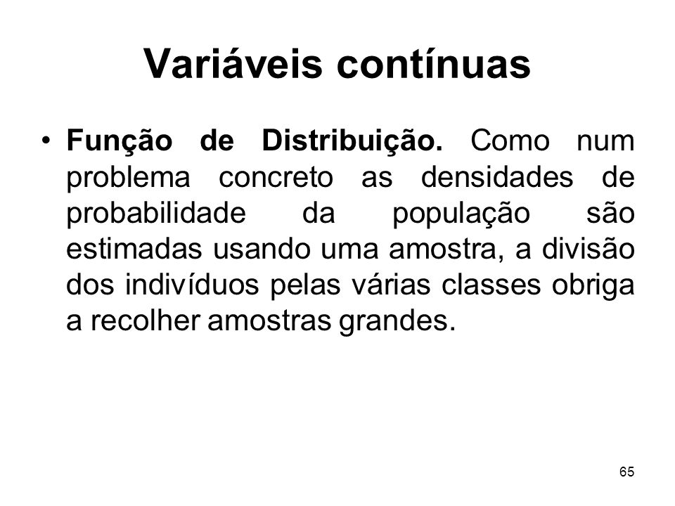 65 Variáveis contínuas Função de Distribuição. Como num problema concreto as densidades de probabilidade da população são estimadas usando uma amostra