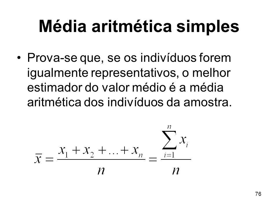 76 Média aritmética simples Prova-se que, se os indivíduos forem igualmente representativos, o melhor estimador do valor médio é a média aritmética do
