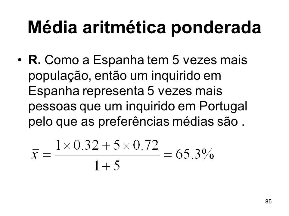 85 Média aritmética ponderada R. Como a Espanha tem 5 vezes mais população, então um inquirido em Espanha representa 5 vezes mais pessoas que um inqui