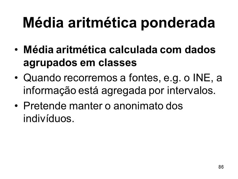 86 Média aritmética ponderada Média aritmética calculada com dados agrupados em classes Quando recorremos a fontes, e.g. o INE, a informação está agre