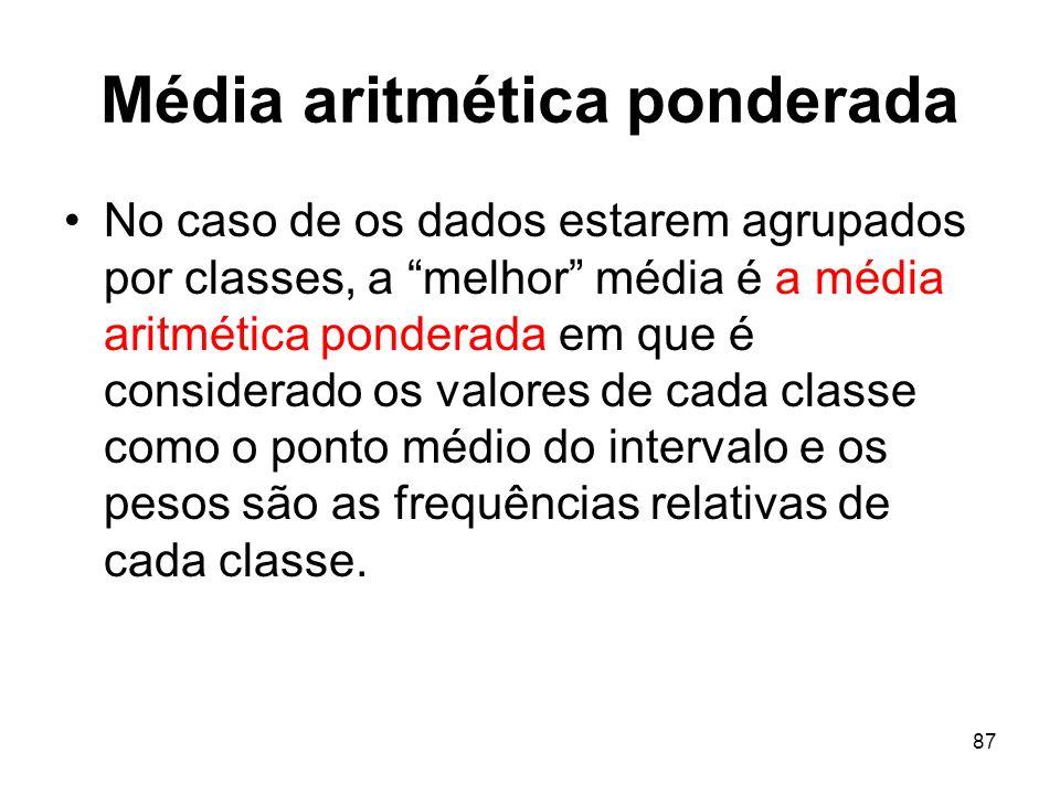 87 Média aritmética ponderada No caso de os dados estarem agrupados por classes, a melhor média é a média aritmética ponderada em que é considerado os