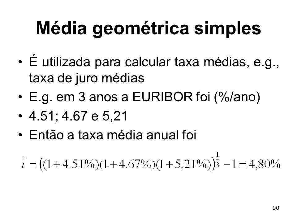 90 Média geométrica simples É utilizada para calcular taxa médias, e.g., taxa de juro médias E.g. em 3 anos a EURIBOR foi (%/ano) 4.51; 4.67 e 5,21 En