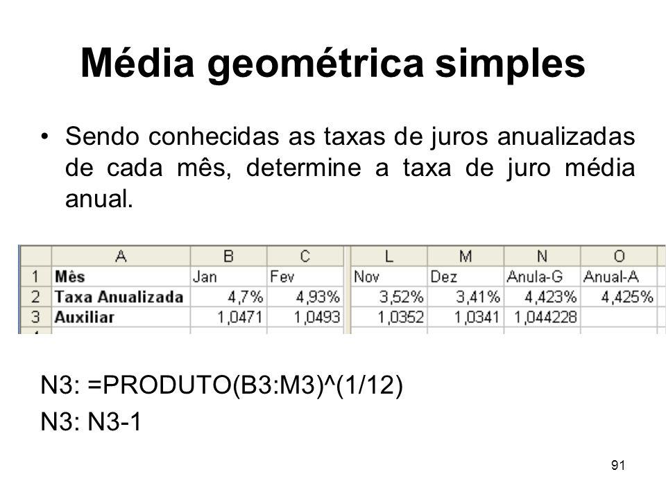 91 Média geométrica simples Sendo conhecidas as taxas de juros anualizadas de cada mês, determine a taxa de juro média anual. N3: =PRODUTO(B3:M3)^(1/1