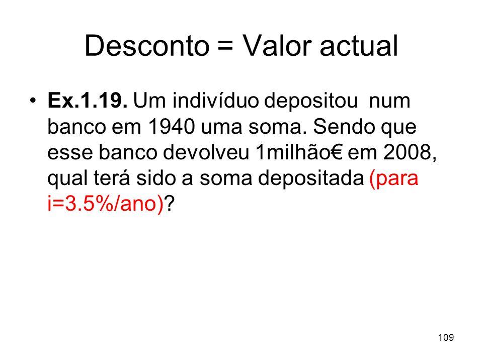 109 Desconto = Valor actual Ex.1.19. Um indivíduo depositou num banco em 1940 uma soma. Sendo que esse banco devolveu 1milhão em 2008, qual terá sido