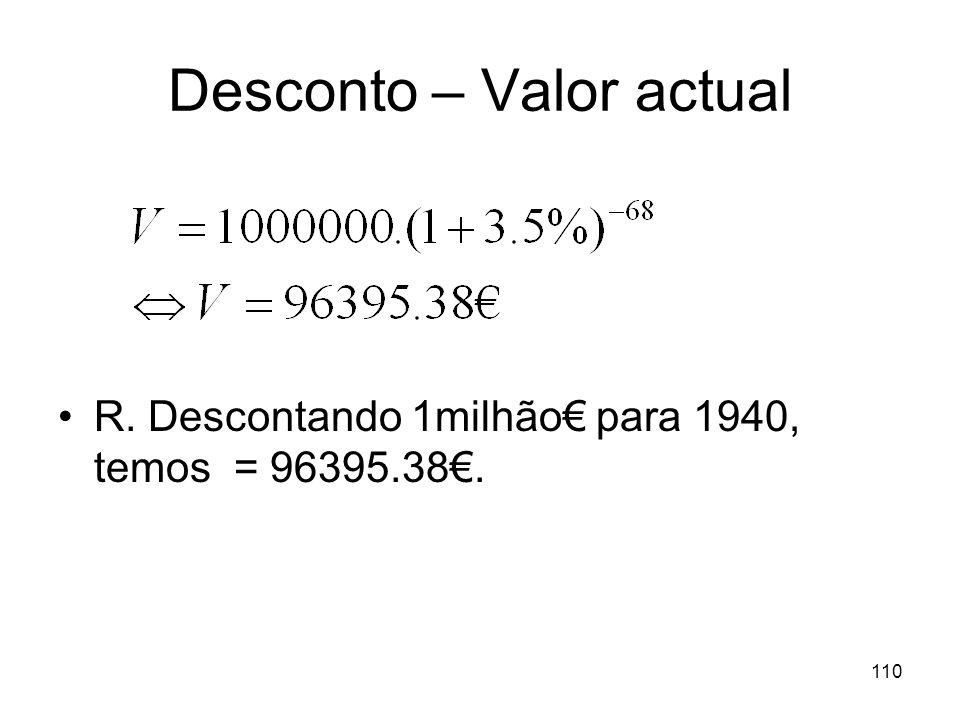 110 Desconto – Valor actual R. Descontando 1milhão para 1940, temos = 96395.38.