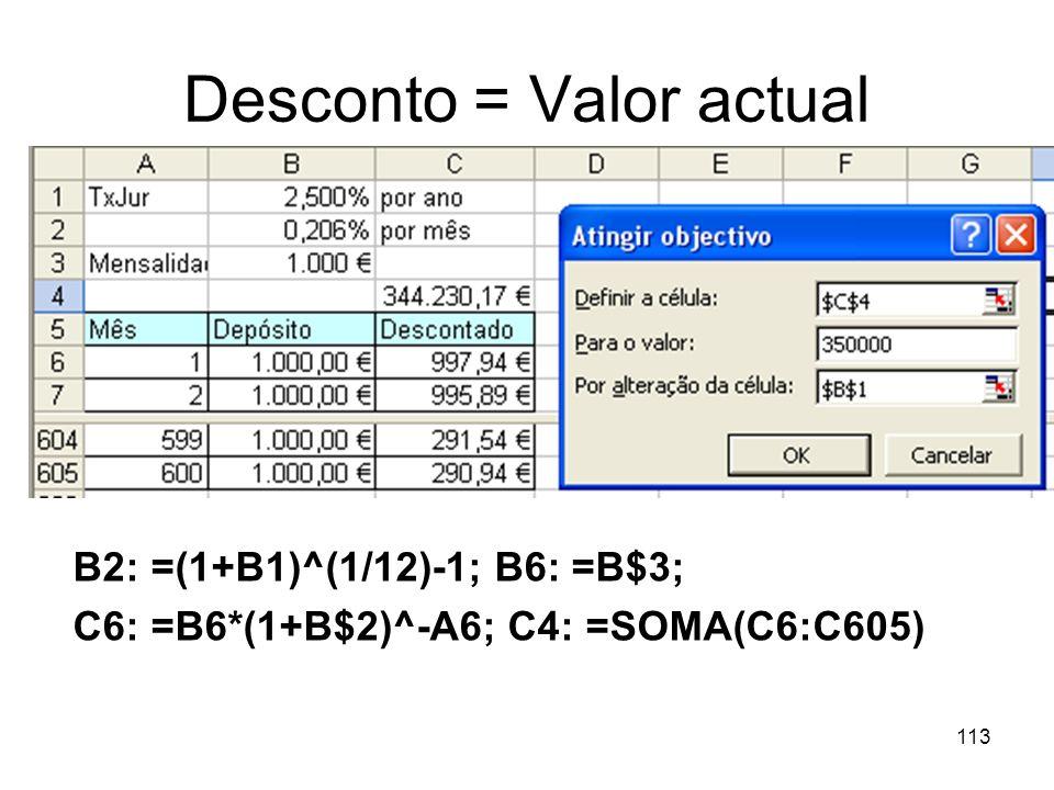 113 Desconto = Valor actual B2: =(1+B1)^(1/12)-1; B6: =B$3; C6: =B6*(1+B$2)^-A6; C4: =SOMA(C6:C605)