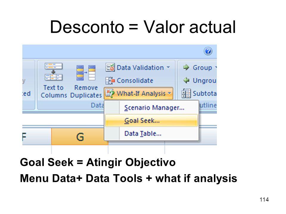 114 Desconto = Valor actual Goal Seek = Atingir Objectivo Menu Data+ Data Tools + what if analysis