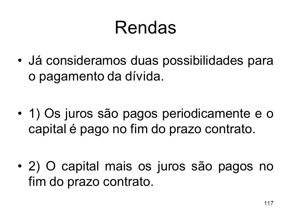 117 Rendas Já consideramos duas possibilidades para o pagamento da dívida. 1) Os juros são pagos periodicamente e o capital é pago no fim do prazo con
