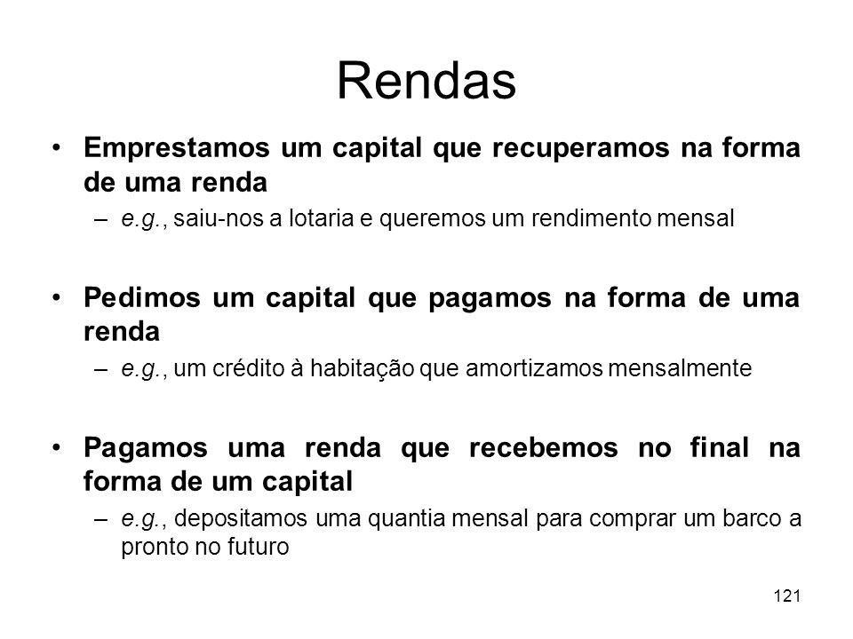 121 Rendas Emprestamos um capital que recuperamos na forma de uma renda –e.g., saiu-nos a lotaria e queremos um rendimento mensal Pedimos um capital q