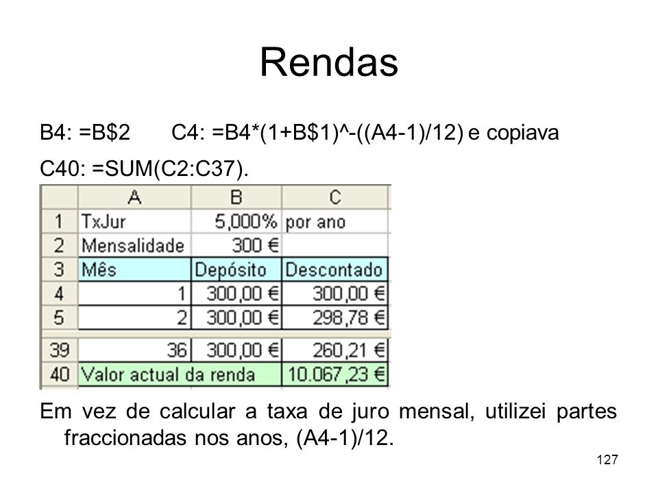 127 Rendas B4: =B$2 C4: =B4*(1+B$1)^-((A4-1)/12) e copiava C40: =SUM(C2:C37). Em vez de calcular a taxa de juro mensal, utilizei partes fraccionadas n