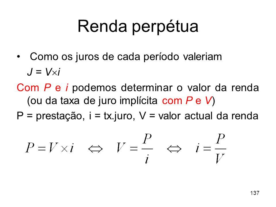 137 Renda perpétua Como os juros de cada período valeriam J = V i Com P e i podemos determinar o valor da renda (ou da taxa de juro implícita com P e