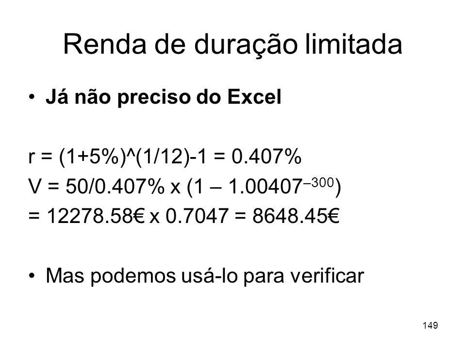 149 Renda de duração limitada Já não preciso do Excel r = (1+5%)^(1/12)-1 = 0.407% V = 50/0.407% x (1 – 1.00407 –300 ) = 12278.58 x 0.7047 = 8648.45 M