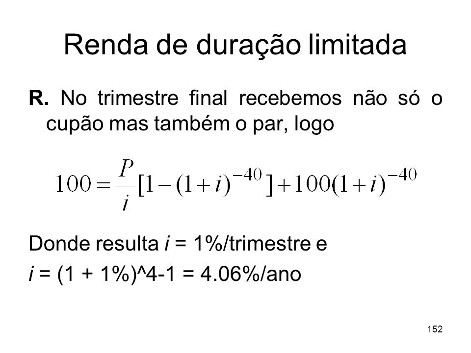 152 Renda de duração limitada R. No trimestre final recebemos não só o cupão mas também o par, logo Donde resulta i = 1%/trimestre e i = (1 + 1%)^4-1