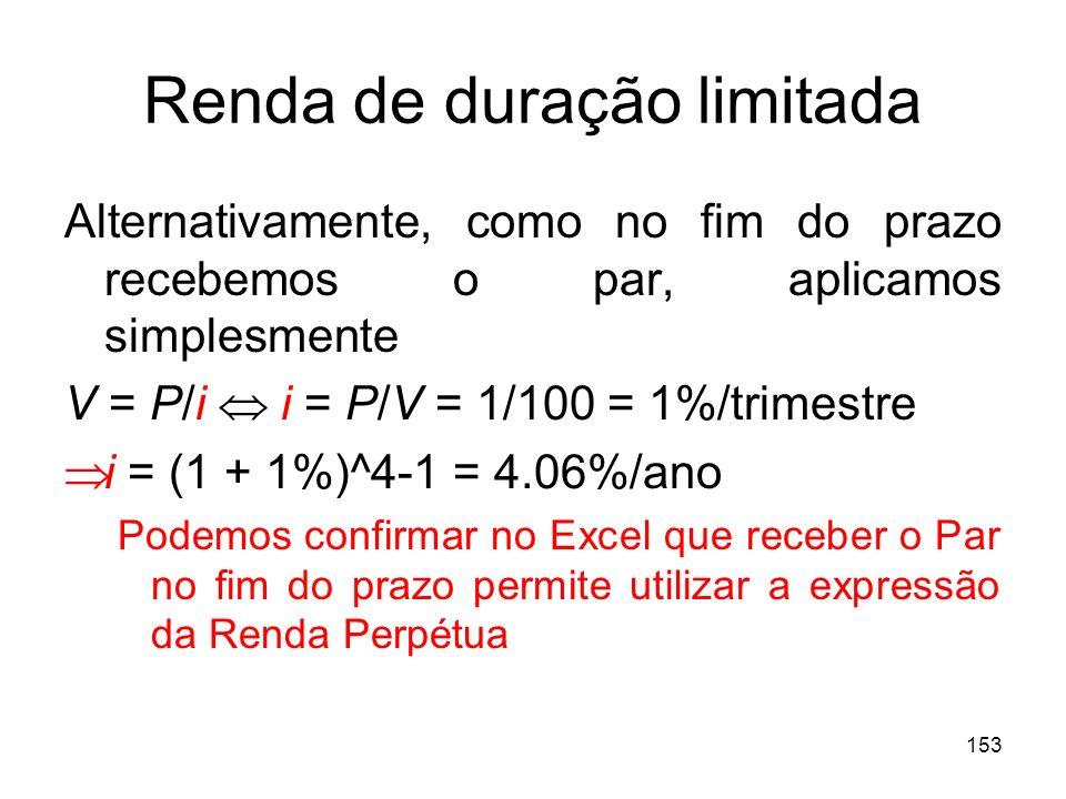 153 Renda de duração limitada Alternativamente, como no fim do prazo recebemos o par, aplicamos simplesmente V = P/i i = P/V = 1/100 = 1%/trimestre i