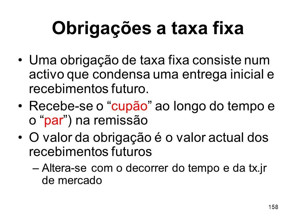158 Obrigações a taxa fixa Uma obrigação de taxa fixa consiste num activo que condensa uma entrega inicial e recebimentos futuro. Recebe-se o cupão ao