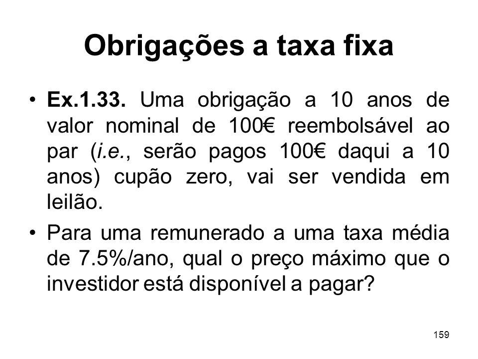 159 Obrigações a taxa fixa Ex.1.33. Uma obrigação a 10 anos de valor nominal de 100 reembolsável ao par (i.e., serão pagos 100 daqui a 10 anos) cupão