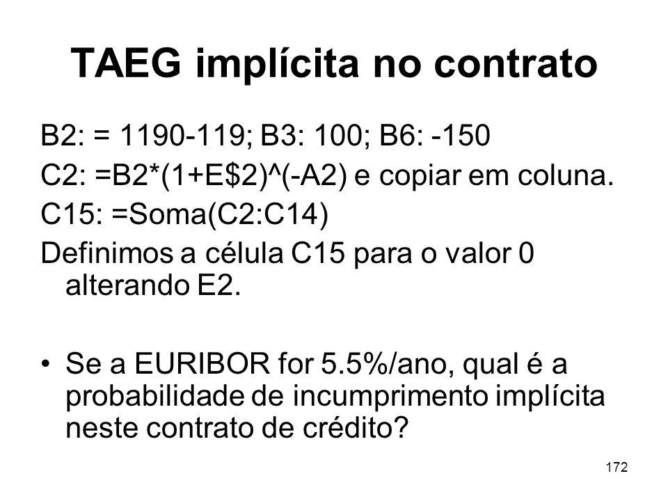 172 TAEG implícita no contrato B2: = 1190-119; B3: 100; B6: -150 C2: =B2*(1+E$2)^(-A2) e copiar em coluna. C15: =Soma(C2:C14) Definimos a célula C15 p