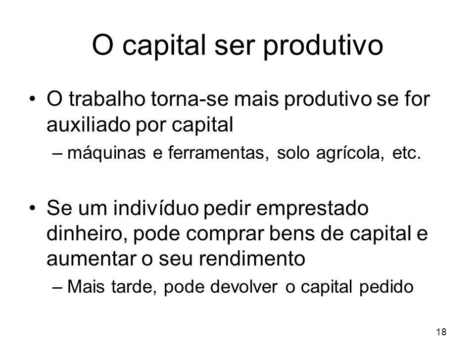 18 O capital ser produtivo O trabalho torna-se mais produtivo se for auxiliado por capital –máquinas e ferramentas, solo agrícola, etc. Se um indivídu