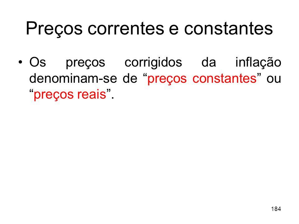 184 Preços correntes e constantes Os preços corrigidos da inflação denominam-se de preços constantes oupreços reais.