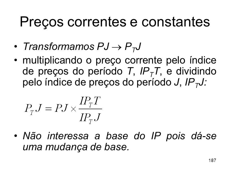 187 Preços correntes e constantes Transformamos PJ P T J multiplicando o preço corrente pelo índice de preços do período T, IP T T, e dividindo pelo í