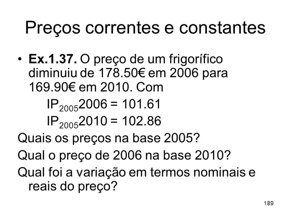 189 Preços correntes e constantes Ex.1.37. O preço de um frigorífico diminuiu de 178.50 em 2006 para 169.90 em 2010. Com IP 2005 2006 = 101.61 IP 2005