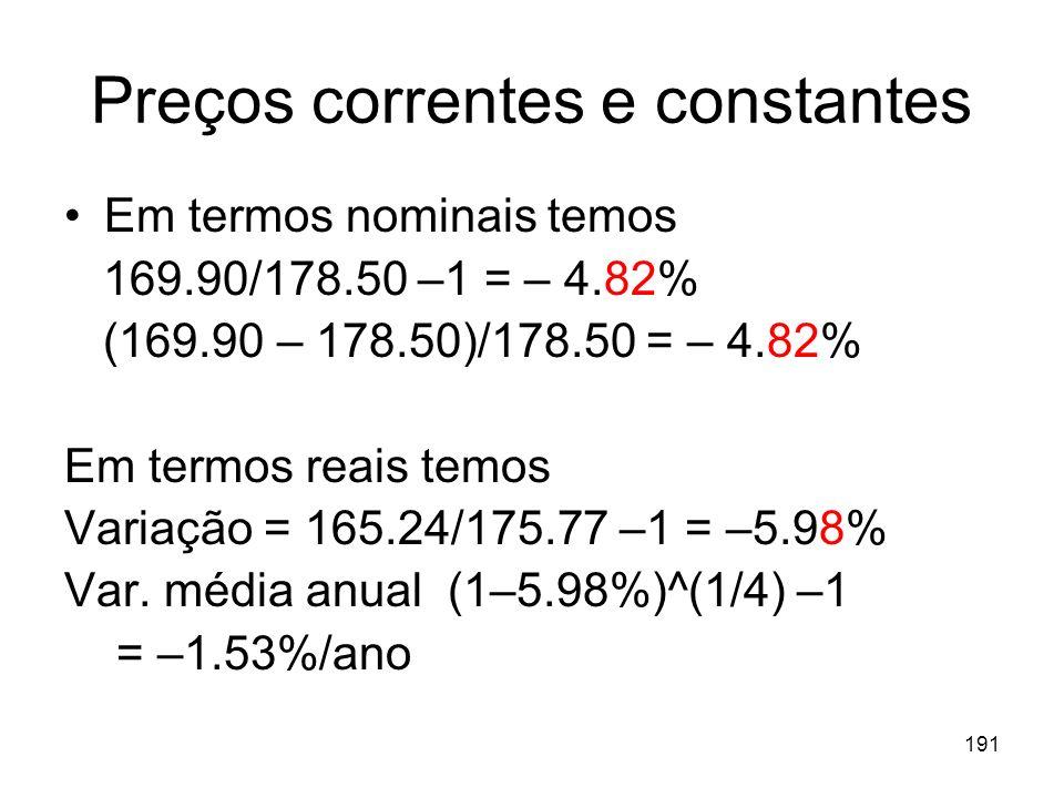 191 Preços correntes e constantes Em termos nominais temos 169.90/178.50 –1 = – 4.82% (169.90 – 178.50)/178.50 = – 4.82% Em termos reais temos Variaçã